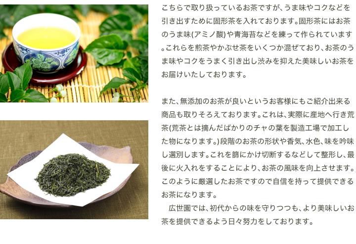 こちらで取り扱っているお茶ですが、うま味やコクなどを引き出すために固形茶を入れております。固形茶にはお茶のうま味(アミノ酸)や青海苔などを練って作られています。これらを煎茶やかぶせ茶をいくつか混ぜており、お茶のうま味やコクをうまく引き出し渋みを抑えた美味しいお茶をお届けいたしております。  また、無添加のお茶が良いというお客様にもご紹介出来る商品も取りそろえております。これは、実際に産地へ行き荒茶(荒茶とは摘んだばかりのチャの葉を製造工場で加工した物になります。)段階のお茶の形状や香気、水色、味を吟味し選別します。これを篩にかけ切断するなどして整形し、最後に火入れをすることにより、お茶の風味を向上させます。このように厳選したお茶ですので自信を持って提供できるお茶になります。  広世園では、初代からの味を守りつつも、より美味しいお茶を提供できるよう日々努力をしております。